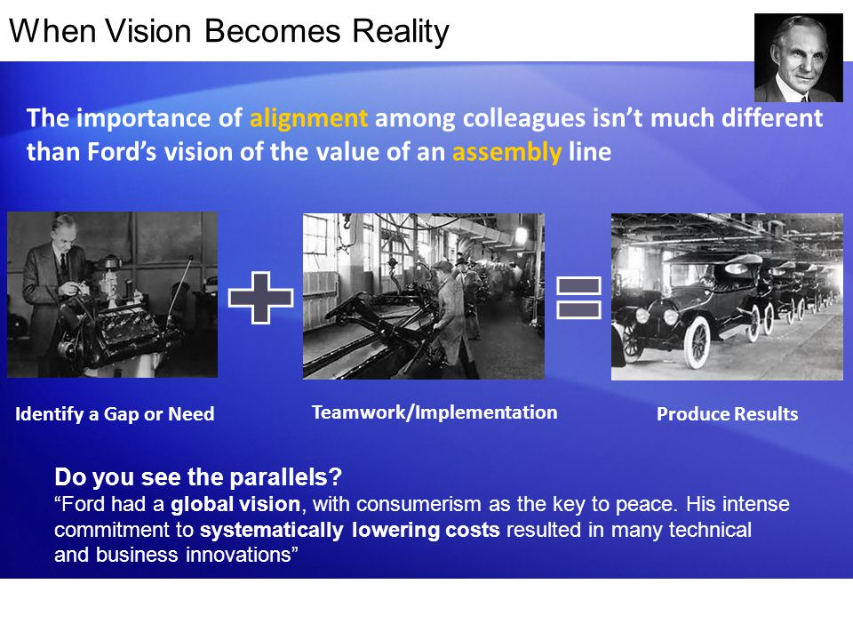 When Vision Becomes Reality The importance of alignment among colleagues isn't much different than Ford's vision of the value of an assembly line Prod