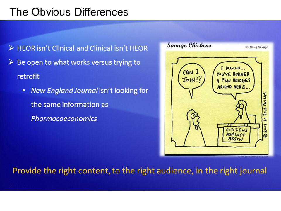 The Obvious Differences  HEOR isn't Clinical and Clinical isn't HEOR  Be open to what works versus trying to retrofit New England Journal isn't look