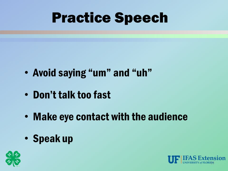 "Practice Speech Avoid saying ""um"" and ""uh"" Don't talk too fast Make eye contact with the audience Speak up 17"
