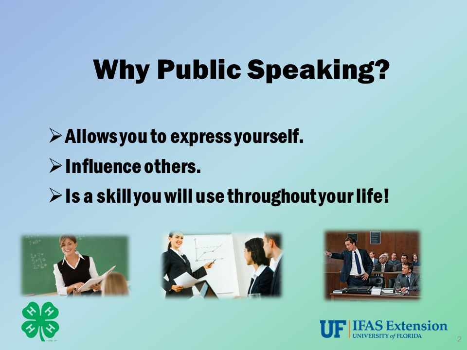 Why Public Speaking?  Allows you to express yourself.  Influence others.  Is a skill you will use throughout your life! 2