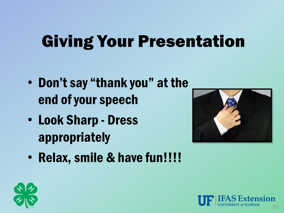 "Giving Your Presentation Don't say ""thank you"" at the end of your speech Look Sharp - Dress appropriately Relax, smile & have fun!!!! 20"