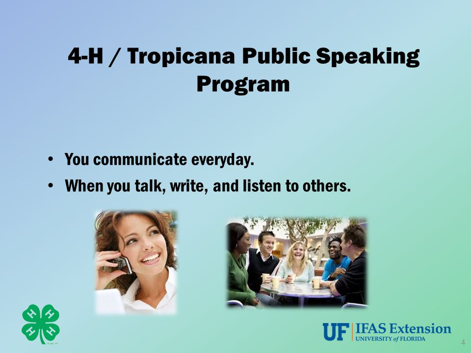 4-H / Tropicana Public Speaking Program You communicate everyday. When you talk, write, and listen to others. 4