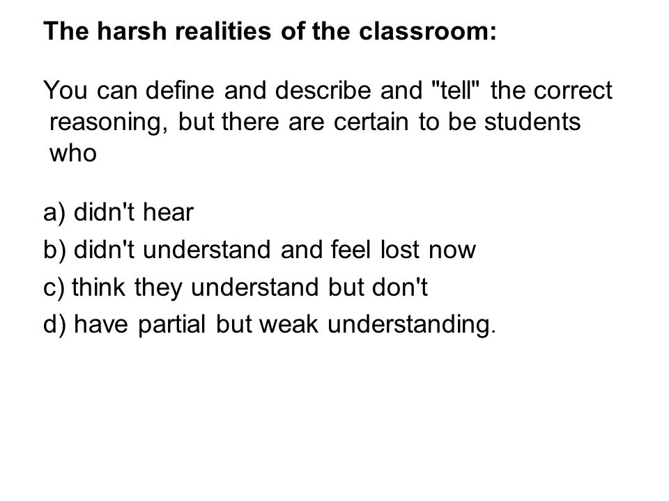 The harsh realities of the classroom: You can define and describe and tell the correct reasoning, but there are certain to be students who a) didn t hear b) didn t understand and feel lost now c) think they understand but don t d) have partial but weak understanding.