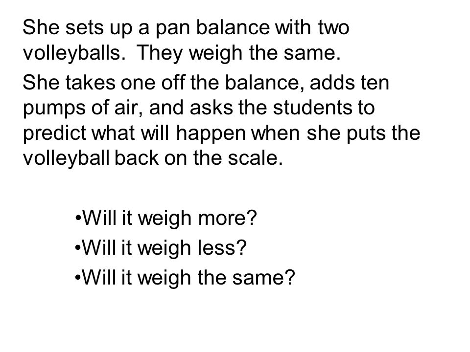 She sets up a pan balance with two volleyballs. They weigh the same.