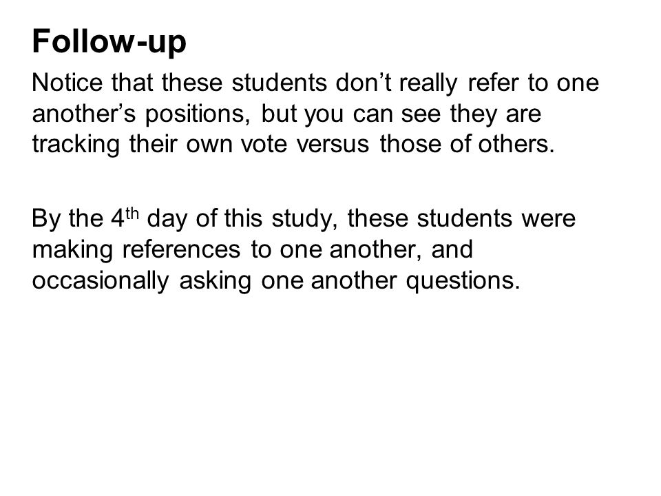 Follow-up Notice that these students don't really refer to one another's positions, but you can see they are tracking their own vote versus those of others.