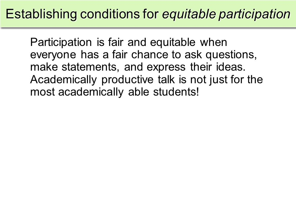 Establishing conditions for equitable participation Participation is fair and equitable when everyone has a fair chance to ask questions, make statements, and express their ideas.