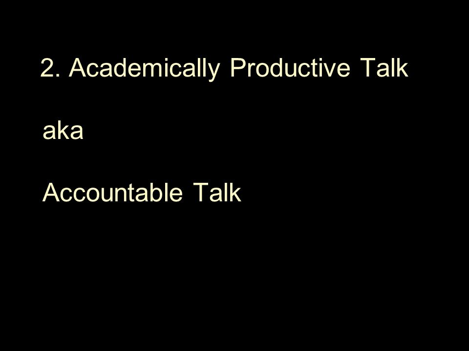 2. Academically Productive Talk aka Accountable Talk