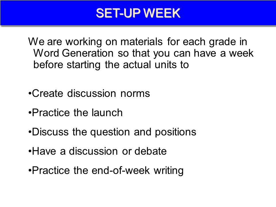 SET-UP WEEK We are working on materials for each grade in Word Generation so that you can have a week before starting the actual units to Create discussion norms Practice the launch Discuss the question and positions Have a discussion or debate Practice the end-of-week writing