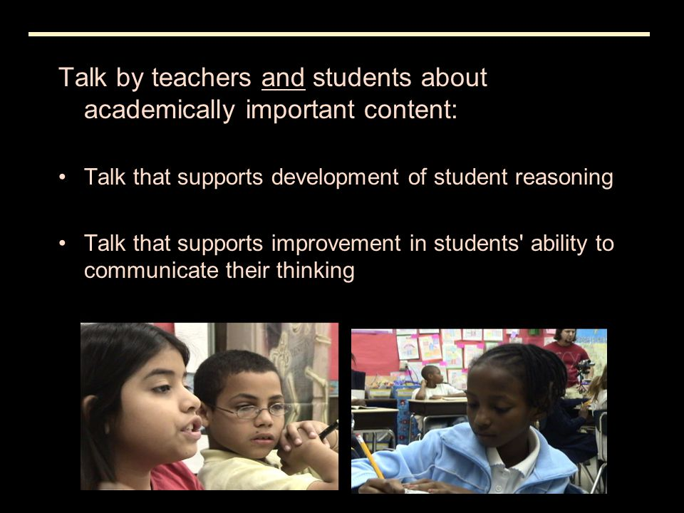 Talk by teachers and students about academically important content: Talk that supports development of student reasoning Talk that supports improvement in students ability to communicate their thinking