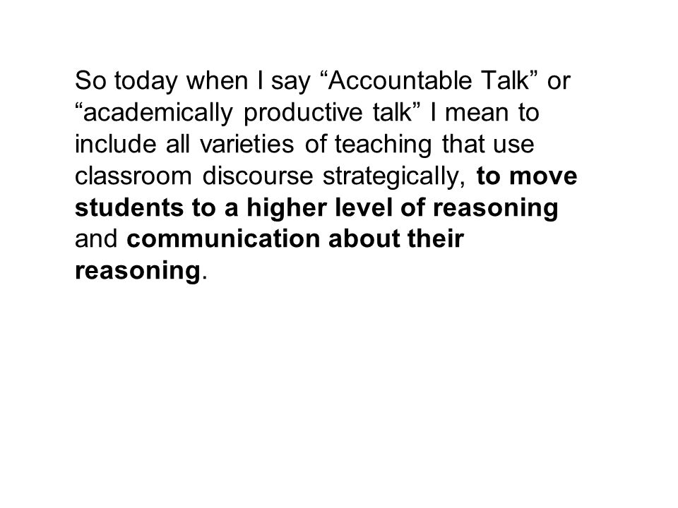 So today when I say Accountable Talk or academically productive talk I mean to include all varieties of teaching that use classroom discourse strategically, to move students to a higher level of reasoning and communication about their reasoning.