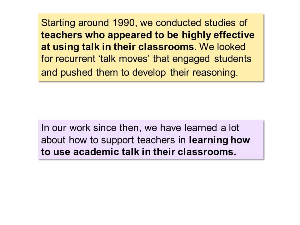 Starting around 1990, we conducted studies of teachers who appeared to be highly effective at using talk in their classrooms.