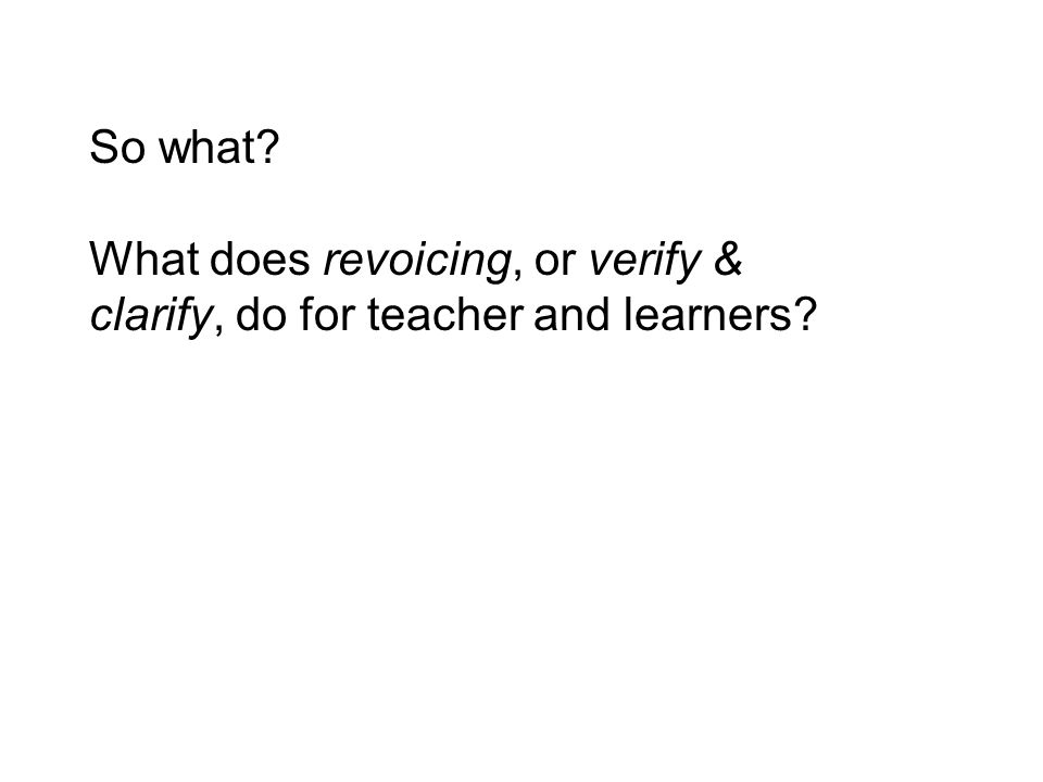 So what What does revoicing, or verify & clarify, do for teacher and learners