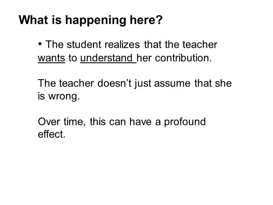 The student realizes that the teacher wants to understand her contribution.