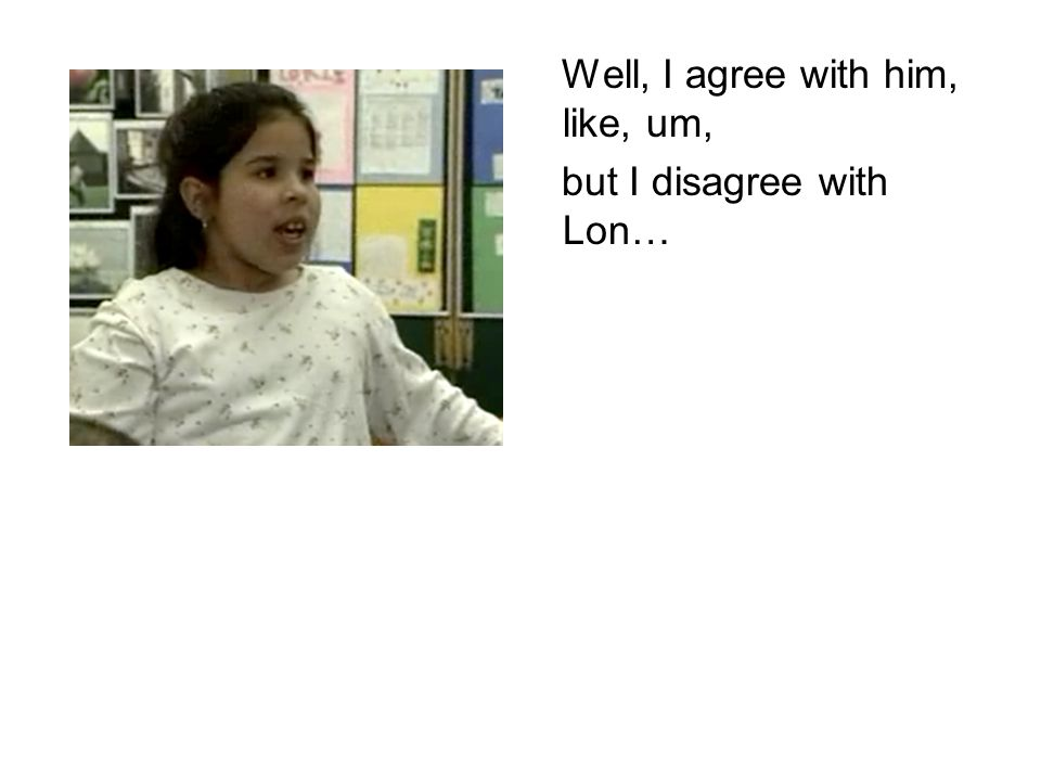 Well, I agree with him, like, um, but I disagree with Lon…