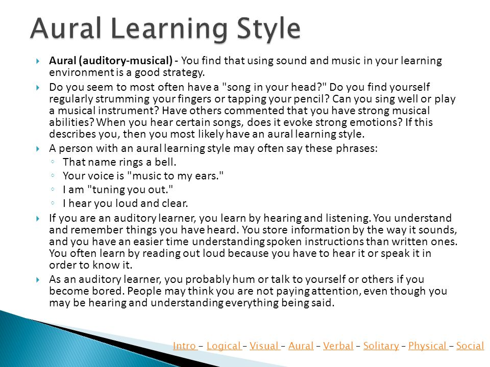  Aural (auditory-musical) - You find that using sound and music in your learning environment is a good strategy.