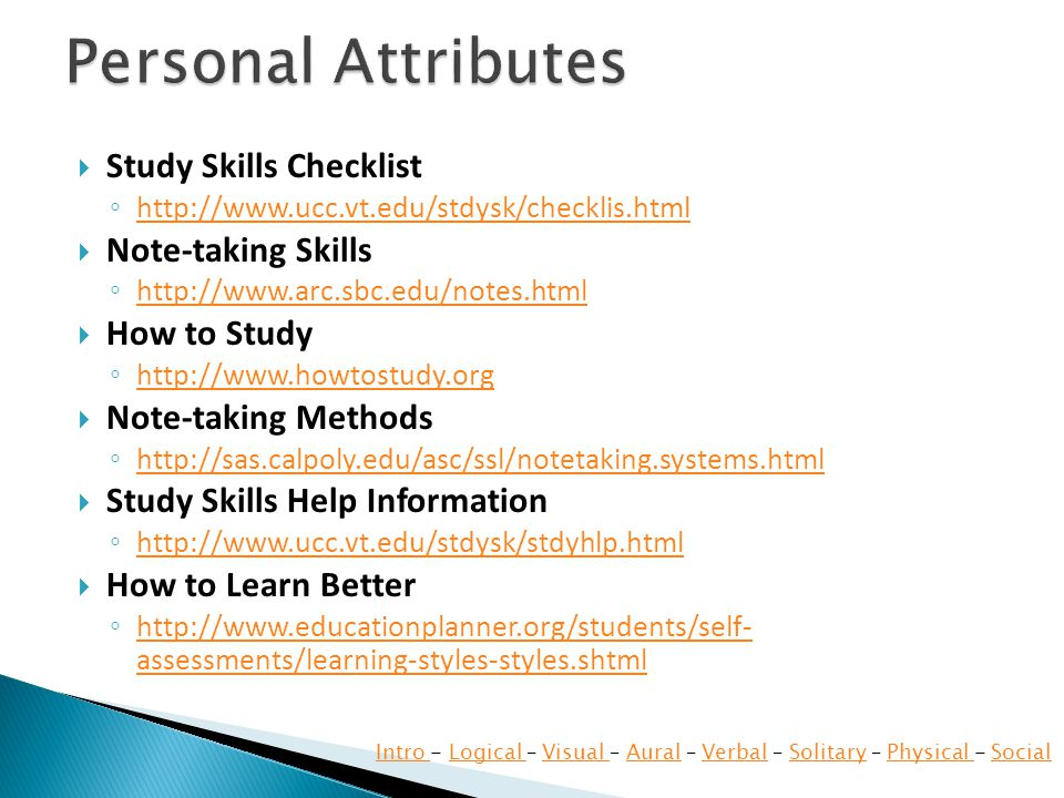  Study Skills Checklist ◦ http://www.ucc.vt.edu/stdysk/checklis.html http://www.ucc.vt.edu/stdysk/checklis.html  Note-taking Skills ◦ http://www.arc.sbc.edu/notes.html http://www.arc.sbc.edu/notes.html  How to Study ◦ http://www.howtostudy.org http://www.howtostudy.org  Note-taking Methods ◦ http://sas.calpoly.edu/asc/ssl/notetaking.systems.html http://sas.calpoly.edu/asc/ssl/notetaking.systems.html  Study Skills Help Information ◦ http://www.ucc.vt.edu/stdysk/stdyhlp.html http://www.ucc.vt.edu/stdysk/stdyhlp.html  How to Learn Better ◦ http://www.educationplanner.org/students/self- assessments/learning-styles-styles.shtml http://www.educationplanner.org/students/self- assessments/learning-styles-styles.shtml Intro Intro - Logical – Visual – Aural – Verbal – Solitary – Physical - SocialLogical Visual AuralVerbalSolitaryPhysical Social