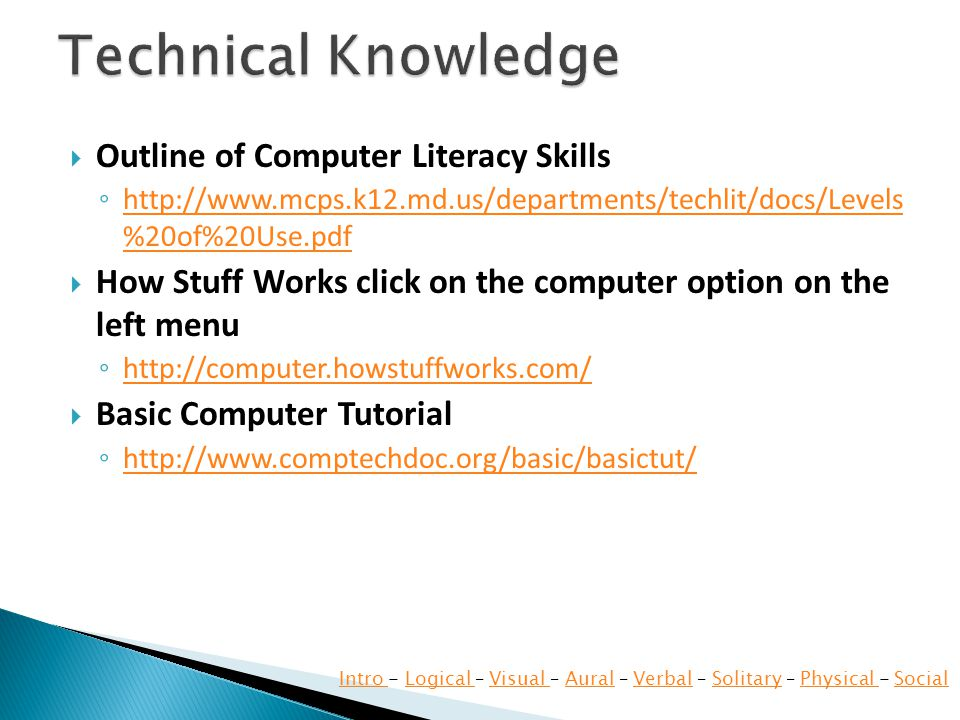  Outline of Computer Literacy Skills ◦ http://www.mcps.k12.md.us/departments/techlit/docs/Levels %20of%20Use.pdf http://www.mcps.k12.md.us/departments/techlit/docs/Levels %20of%20Use.pdf  How Stuff Works click on the computer option on the left menu ◦ http://computer.howstuffworks.com/ http://computer.howstuffworks.com/  Basic Computer Tutorial ◦ http://www.comptechdoc.org/basic/basictut/ http://www.comptechdoc.org/basic/basictut/ Intro Intro - Logical – Visual – Aural – Verbal – Solitary – Physical - SocialLogical Visual AuralVerbalSolitaryPhysical Social