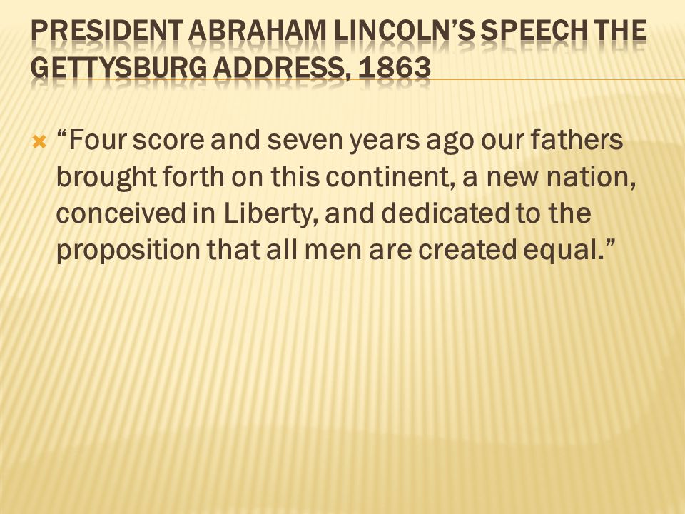  Four score and seven years ago our fathers brought forth on this continent, a new nation, conceived in Liberty, and dedicated to the proposition that all men are created equal.
