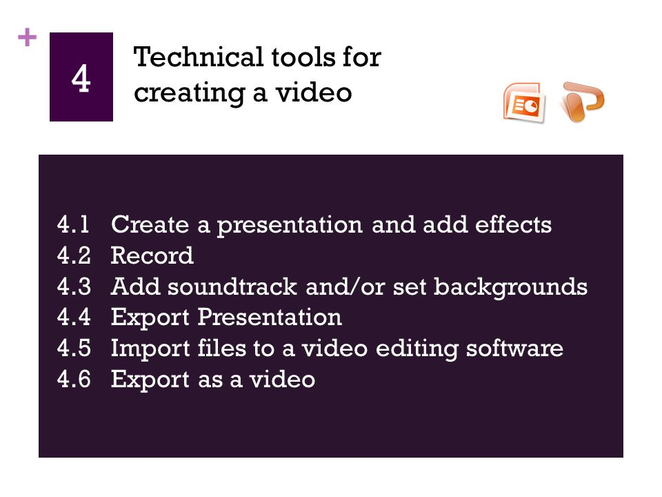 + 4 4.1 Create a presentation and add effects 4.2 Record 4.3 Add soundtrack and/or set backgrounds 4.4 Export Presentation 4.5 Import files to a video editing software 4.6 Export as a video Technical tools for creating a video