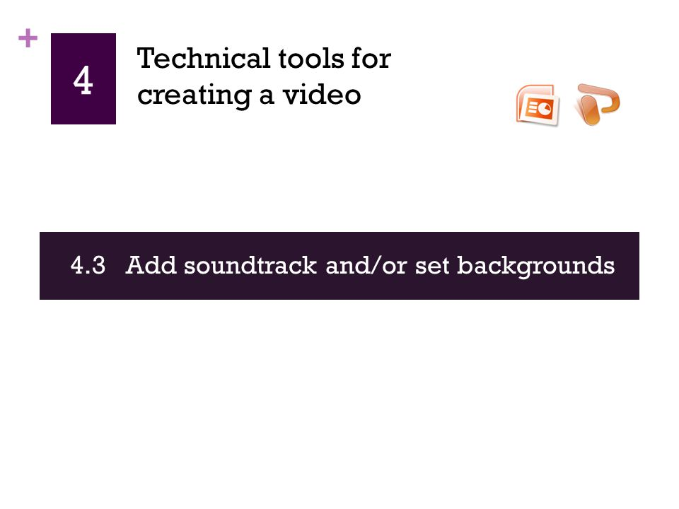 + 4 4.3 Add soundtrack and/or set backgrounds Technical tools for creating a video