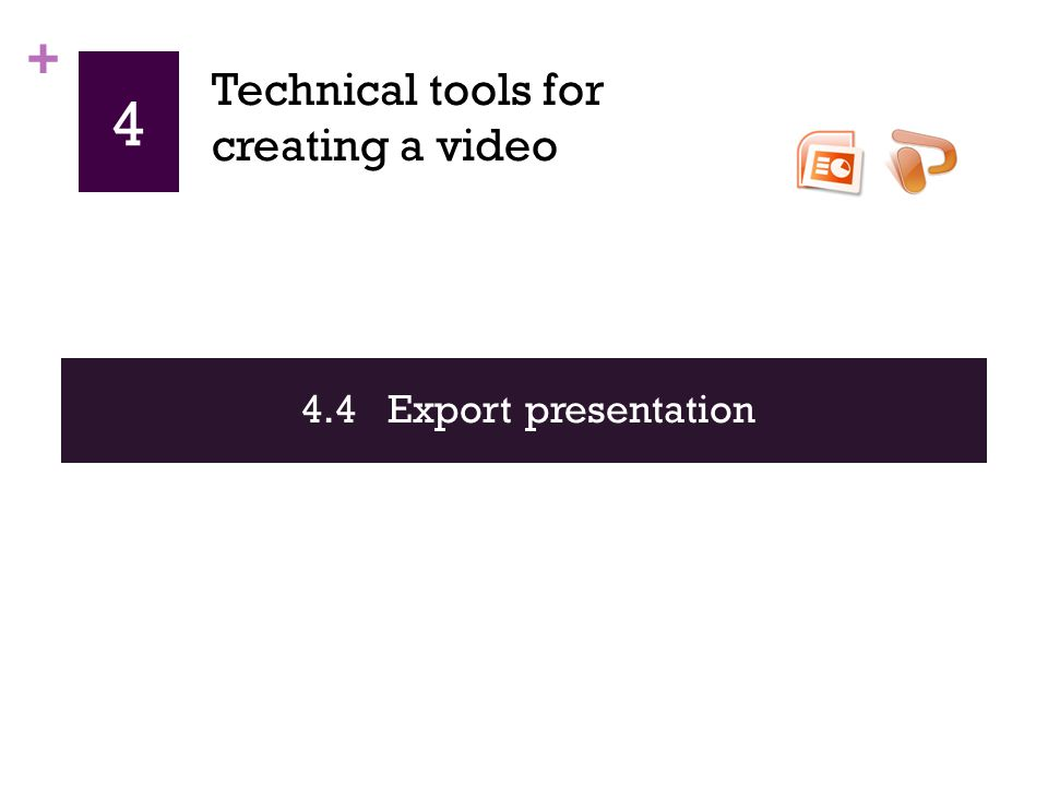 + 4 4.4 Export presentation Technical tools for creating a video