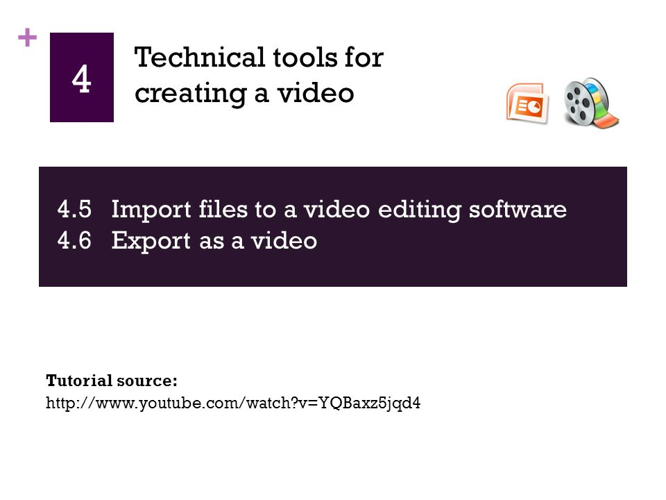 + 4 4.5 Import files to a video editing software 4.6 Export as a video http://www.youtube.com/watch?v=YQBaxz5jqd4 Tutorial source: Technical tools for creating a video