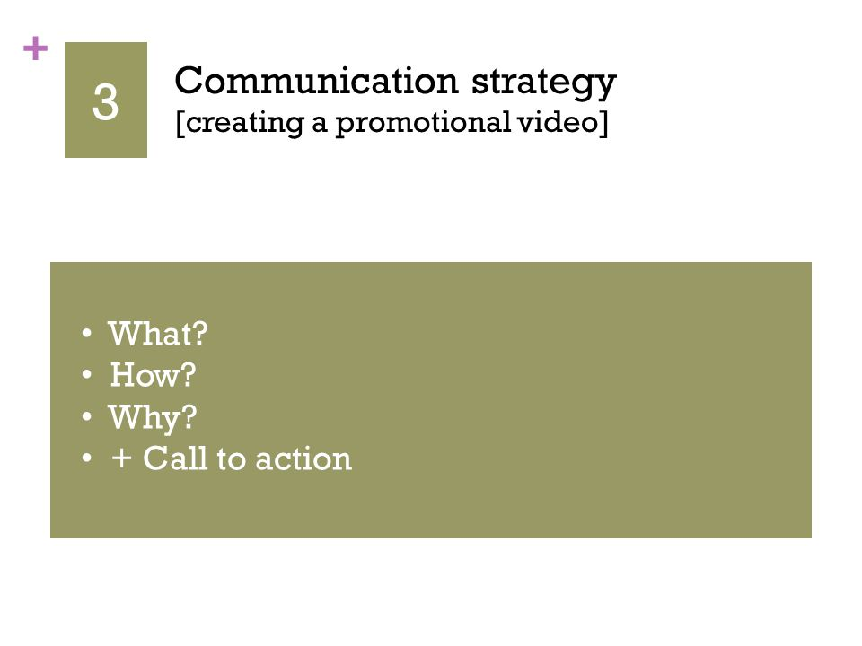 + 3 Communication strategy [creating a promotional video] RECOMMENDATIONS Corporate image Well-selected illustrations (rights) Types (easy to read) Voice record (loud and clear) Be clear on the message