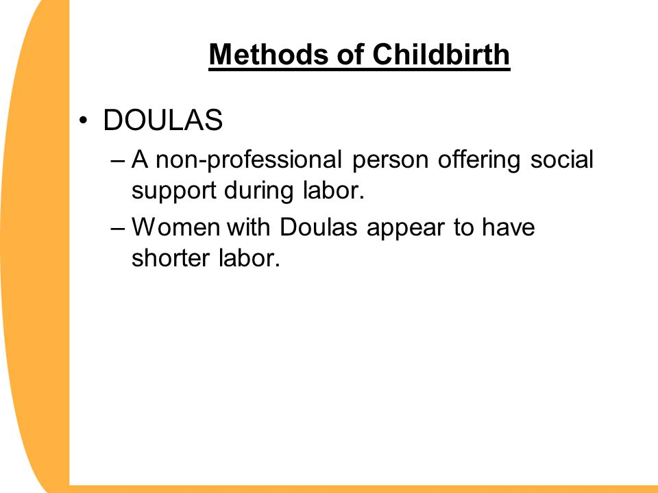 Methods of Childbirth DOULAS –A non-professional person offering social support during labor. –Women with Doulas appear to have shorter labor.
