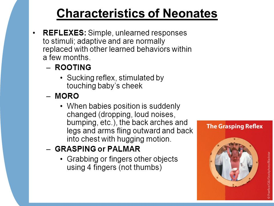 Characteristics of Neonates REFLEXES: Simple, unlearned responses to stimuli; adaptive and are normally replaced with other learned behaviors within a