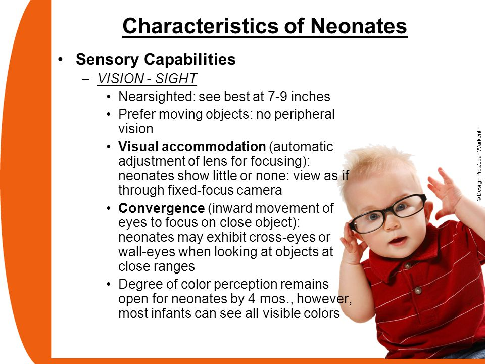Characteristics of Neonates Sensory Capabilities –VISION - SIGHT Nearsighted: see best at 7-9 inches Prefer moving objects: no peripheral vision Visua