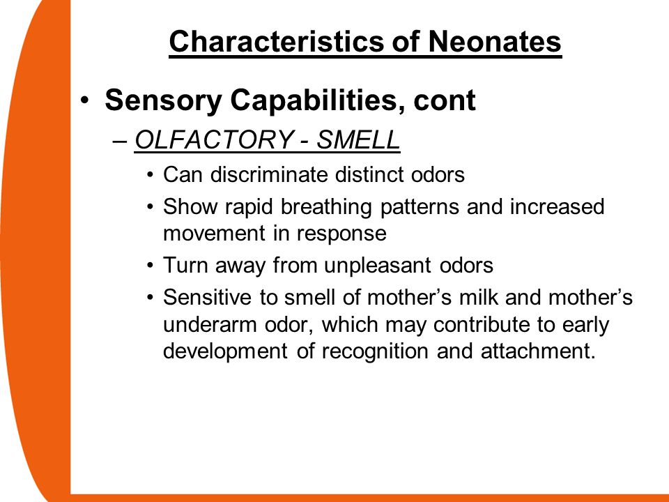 Characteristics of Neonates Sensory Capabilities, cont –OLFACTORY - SMELL Can discriminate distinct odors Show rapid breathing patterns and increased
