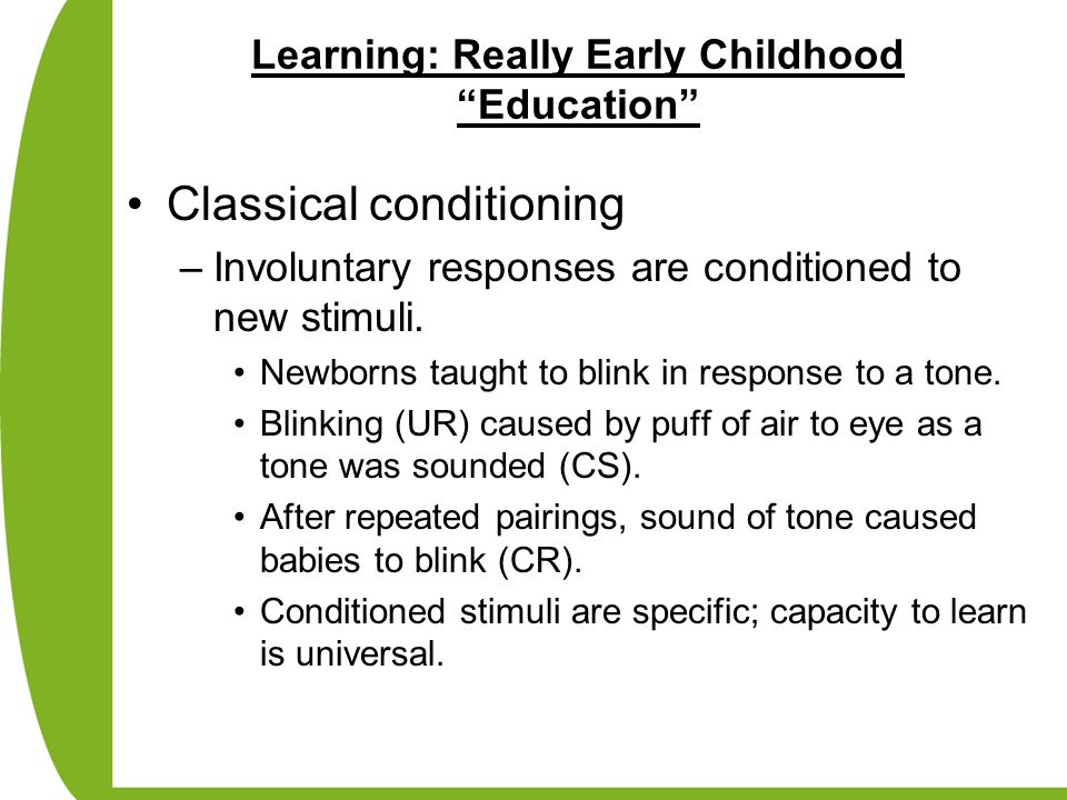 "Learning: Really Early Childhood ""Education"" Classical conditioning –Involuntary responses are conditioned to new stimuli. Newborns taught to blink in"