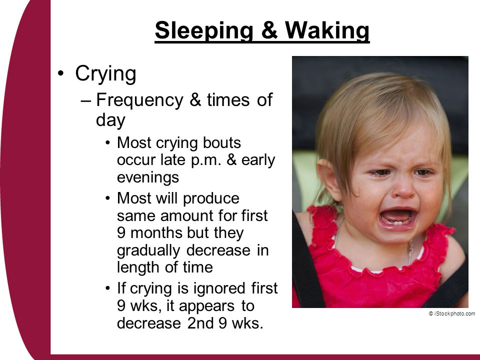 Sleeping & Waking Crying –Frequency & times of day Most crying bouts occur late p.m. & early evenings Most will produce same amount for first 9 months