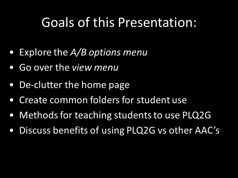 Goals of this Presentation: De-clutter the home page Create common folders for student use Go over the view menu Explore the A/B options menu Methods for teaching students to use PLQ2G Discuss benefits of using PLQ2G vs other AAC's