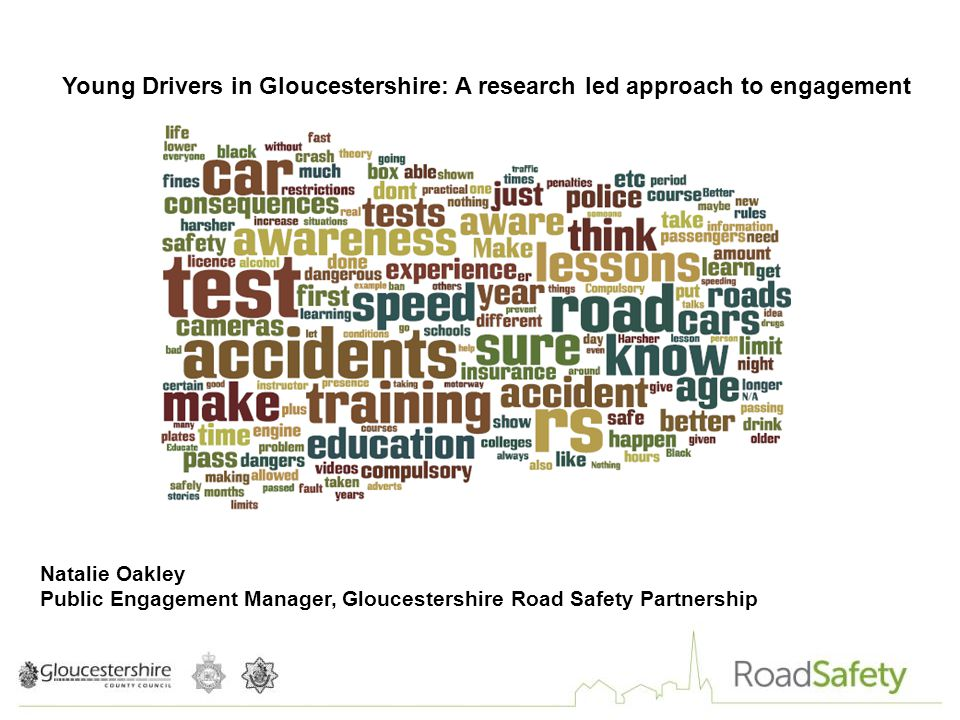 Young Drivers in Gloucestershire: A research led approach to engagement Natalie Oakley Public Engagement Manager, Gloucestershire Road Safety Partnership