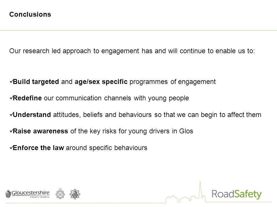 Conclusions Our research led approach to engagement has and will continue to enable us to: Build targeted and age/sex specific programmes of engagement Redefine our communication channels with young people Understand attitudes, beliefs and behaviours so that we can begin to affect them Raise awareness of the key risks for young drivers in Glos Enforce the law around specific behaviours