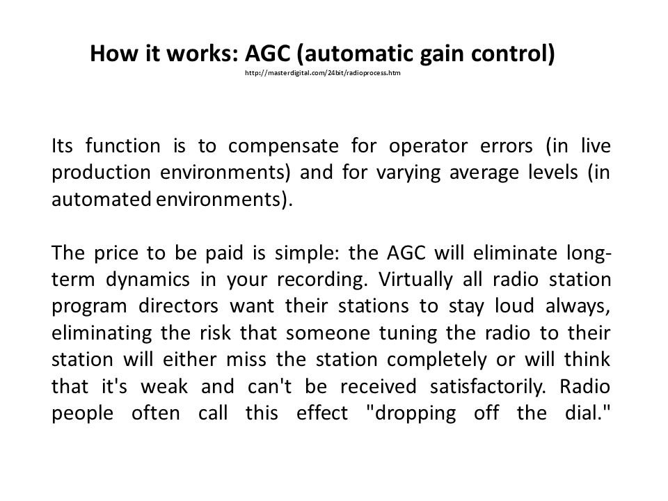 How it works: AGC (automatic gain control) http://masterdigital.com/24bit/radioprocess.htm Its function is to compensate for operator errors (in live