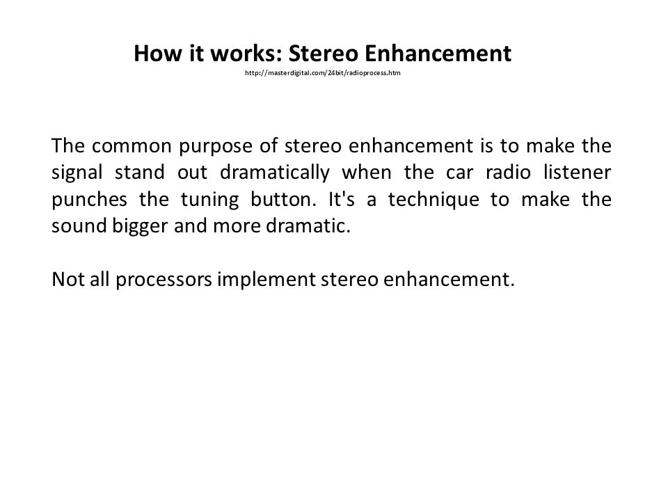How it works: Stereo Enhancement http://masterdigital.com/24bit/radioprocess.htm The common purpose of stereo enhancement is to make the signal stand