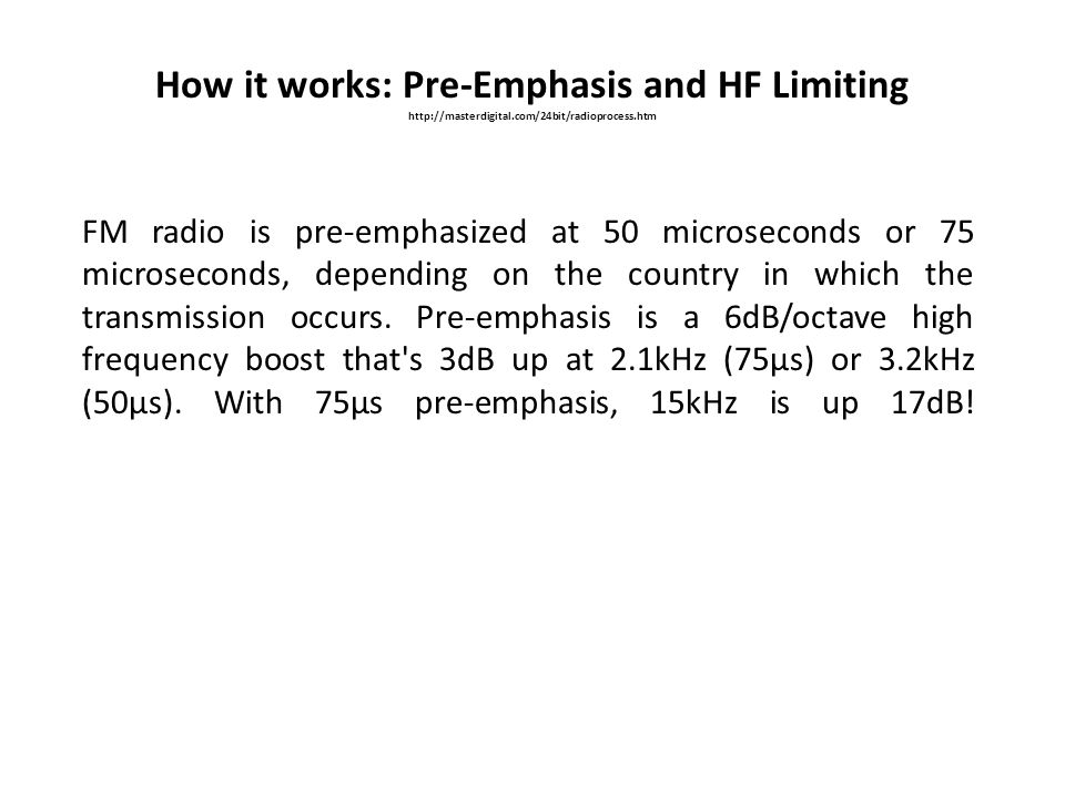 How it works: Pre-Emphasis and HF Limiting http://masterdigital.com/24bit/radioprocess.htm FM radio is pre-emphasized at 50 microseconds or 75 microse