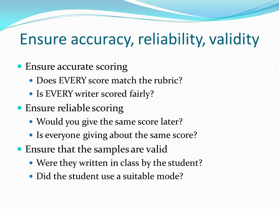 Ensure accuracy, reliability, validity Ensure accurate scoring Does EVERY score match the rubric.