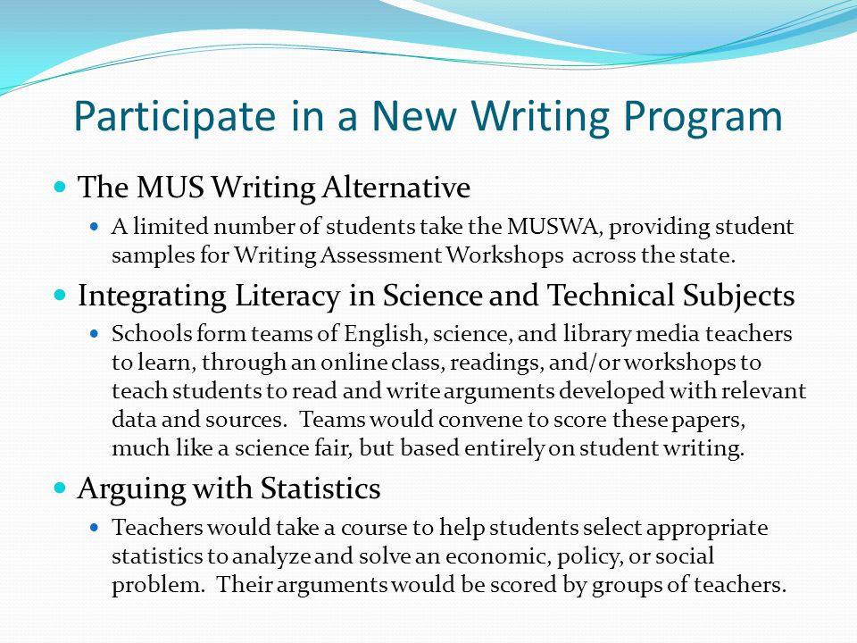 Participate in a New Writing Program The MUS Writing Alternative A limited number of students take the MUSWA, providing student samples for Writing Assessment Workshops across the state.