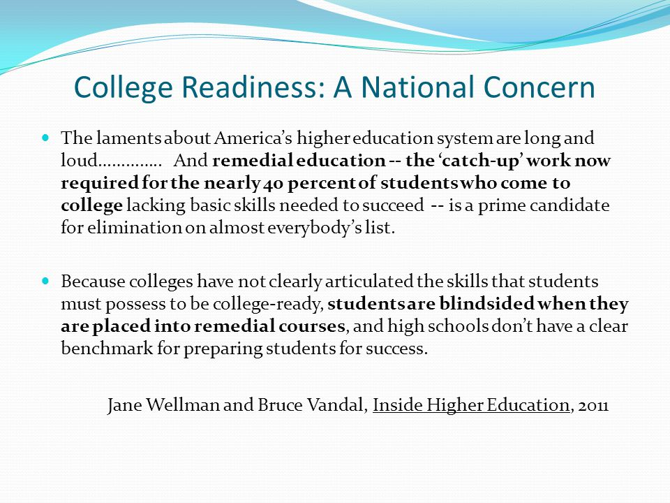 College Readiness: A National Concern The laments about America's higher education system are long and loud…………..