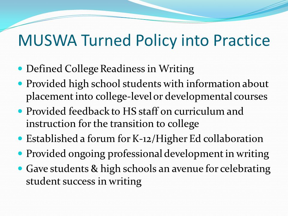 MUSWA Turned Policy into Practice Defined College Readiness in Writing Provided high school students with information about placement into college-level or developmental courses Provided feedback to HS staff on curriculum and instruction for the transition to college Established a forum for K-12/Higher Ed collaboration Provided ongoing professional development in writing Gave students & high schools an avenue for celebrating student success in writing