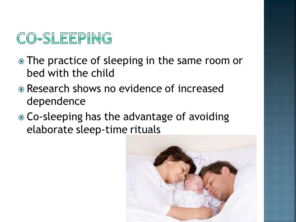  The practice of sleeping in the same room or bed with the child  Research shows no evidence of increased dependence  Co-sleeping has the advantage