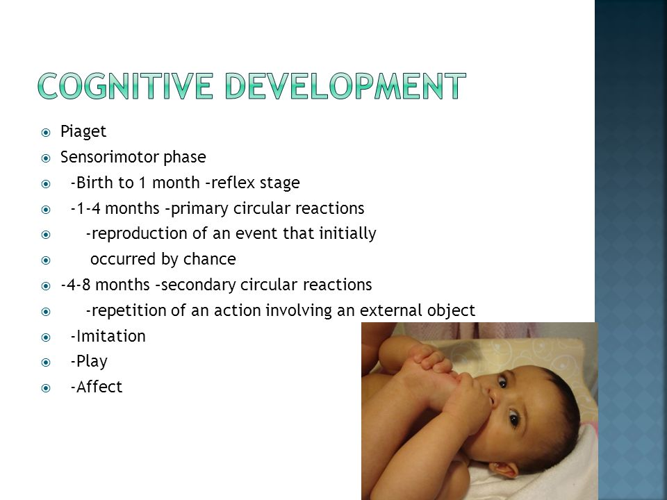  Piaget  Sensorimotor phase  -Birth to 1 month –reflex stage  -1-4 months –primary circular reactions  -reproduction of an event that initially 