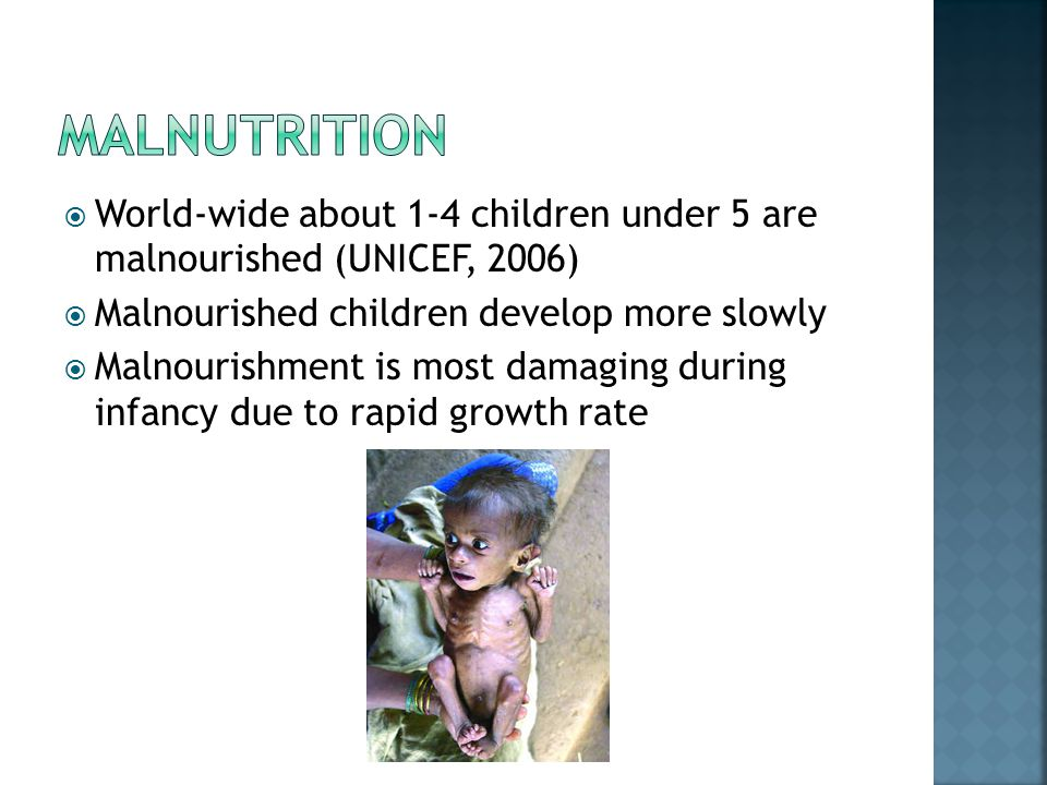  World-wide about 1-4 children under 5 are malnourished (UNICEF, 2006)  Malnourished children develop more slowly  Malnourishment is most damaging