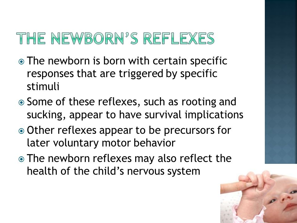  The newborn is born with certain specific responses that are triggered by specific stimuli  Some of these reflexes, such as rooting and sucking, ap