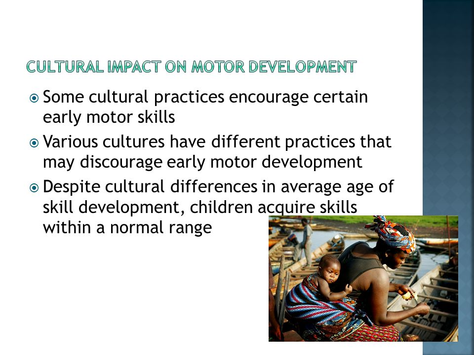  Some cultural practices encourage certain early motor skills  Various cultures have different practices that may discourage early motor development