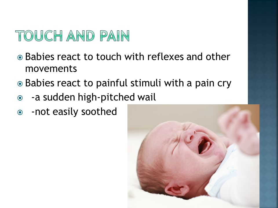  Babies react to touch with reflexes and other movements  Babies react to painful stimuli with a pain cry  -a sudden high-pitched wail  -not easil