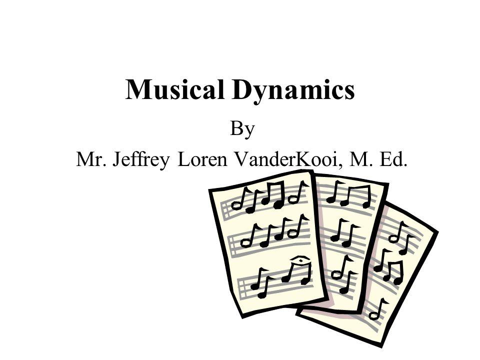Musical Dynamics By Mr. Jeffrey Loren VanderKooi, M. Ed.